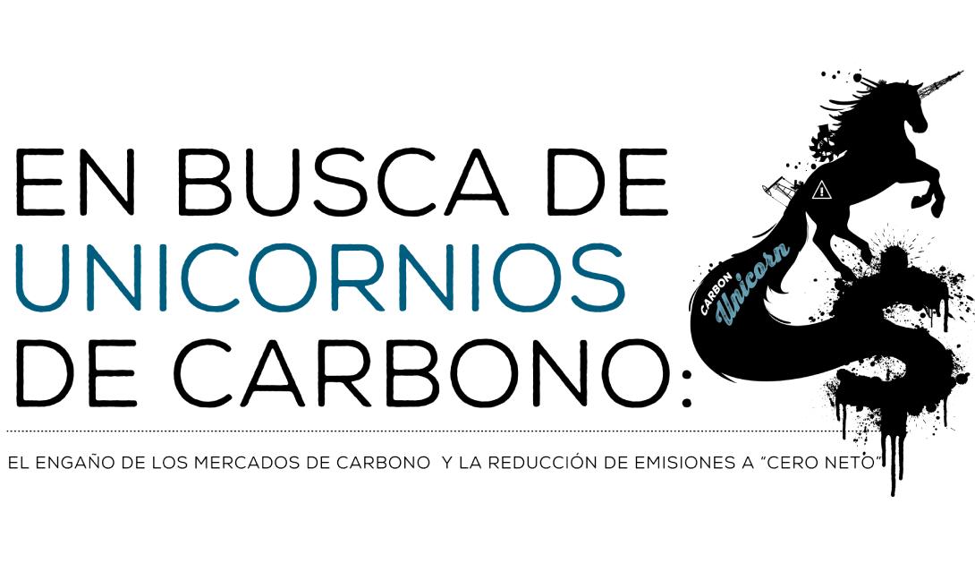 """Ir a En busca de unicornios de carbono:  el engaño de los mercados de carbono y la reducción de emisiones a """"Cero Neto"""""""